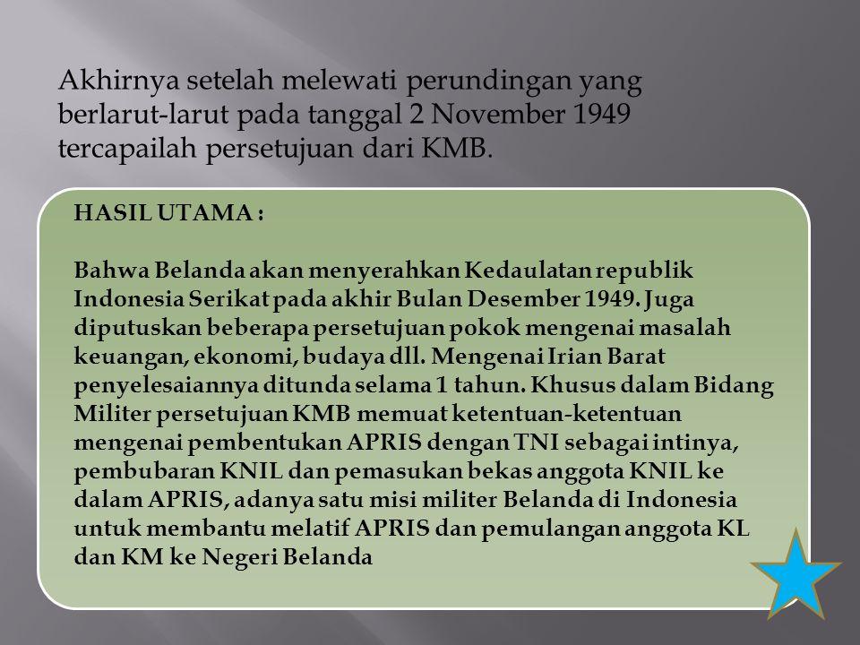 Akhirnya setelah melewati perundingan yang berlarut-larut pada tanggal 2 November 1949 tercapailah persetujuan dari KMB. HASIL UTAMA : Bahwa Belanda a