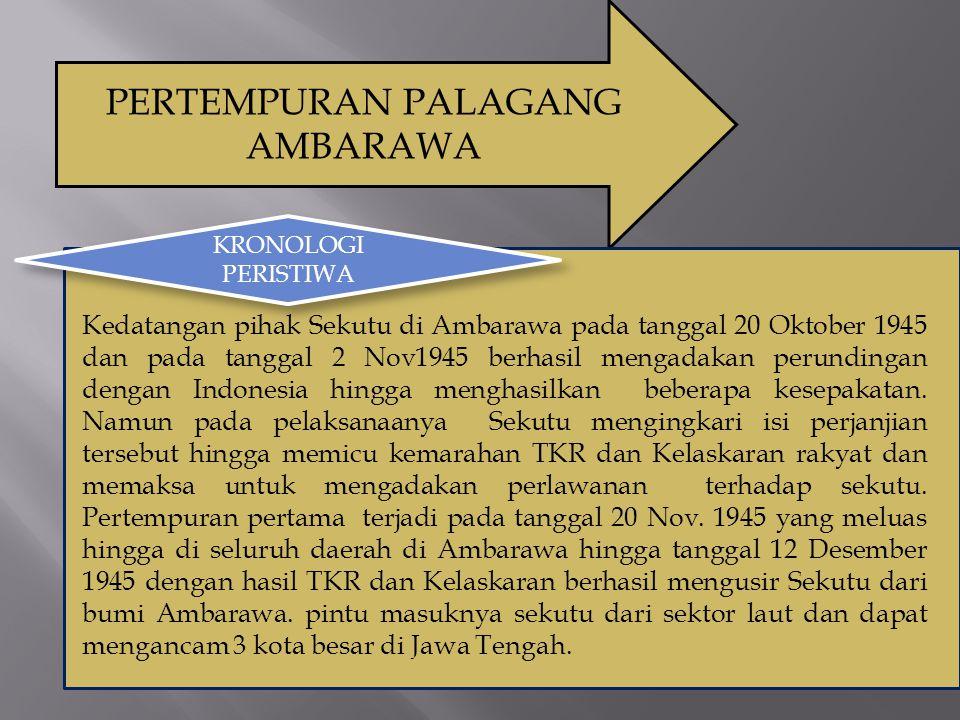 PERTEMPURAN PALAGANG AMBARAWA KRONOLOGI PERISTIWA Kedatangan pihak Sekutu di Ambarawa pada tanggal 20 Oktober 1945 dan pada tanggal 2 Nov1945 berhasil