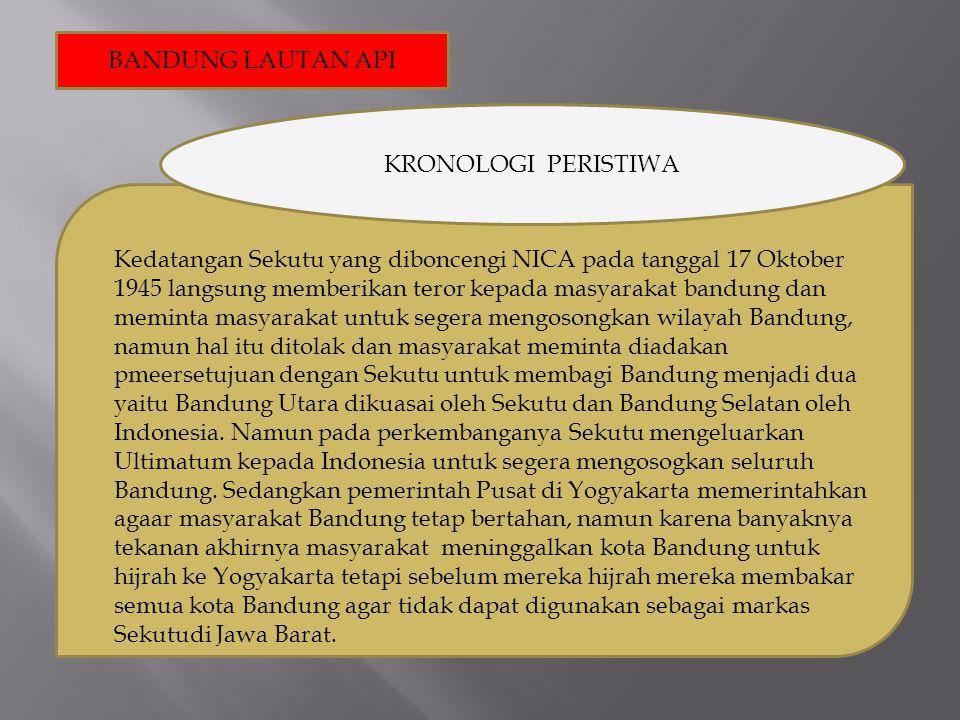 BANDUNG LAUTAN API KRONOLOGI PERISTIWA Kedatangan Sekutu yang diboncengi NICA pada tanggal 17 Oktober 1945 langsung memberikan teror kepada masyarakat