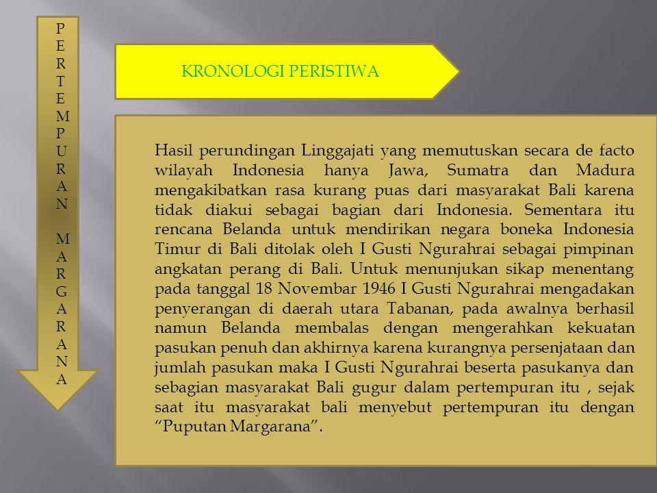 PERTEMPURAN MARGARANAPERTEMPURAN MARGARANA KRONOLOGI PERISTIWA Hasil perundingan Linggajati yang memutuskan secara de facto wilayah Indonesia hanya Ja