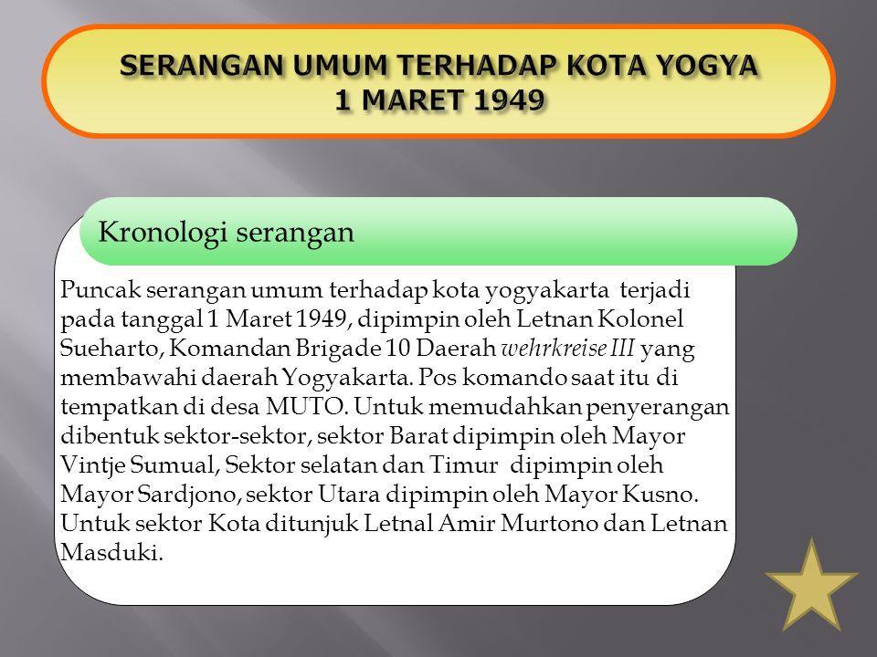 Kronologi serangan Puncak serangan umum terhadap kota yogyakarta terjadi pada tanggal 1 Maret 1949, dipimpin oleh Letnan Kolonel Sueharto, Komandan Br