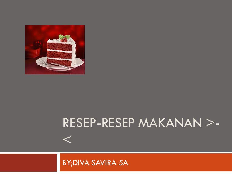 RESEP-RESEP MAKANAN >- < BY;DIVA SAVIRA 5A