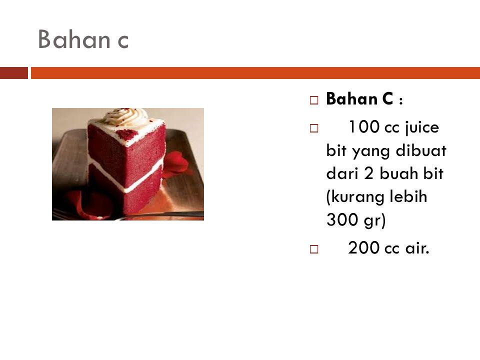 Bahan c  Bahan C :  100 cc juice bit yang dibuat dari 2 buah bit (kurang lebih 300 gr)  200 cc air.