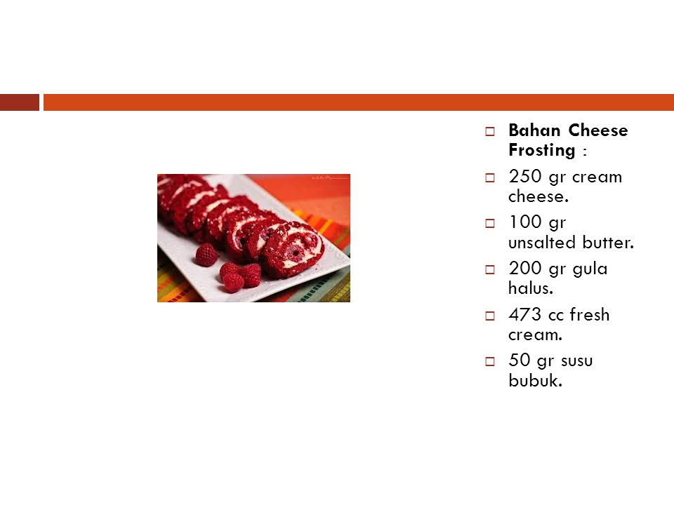  Bahan Cheese Frosting :  250 gr cream cheese.  100 gr unsalted butter.  200 gr gula halus.  473 cc fresh cream.  50 gr susu bubuk.