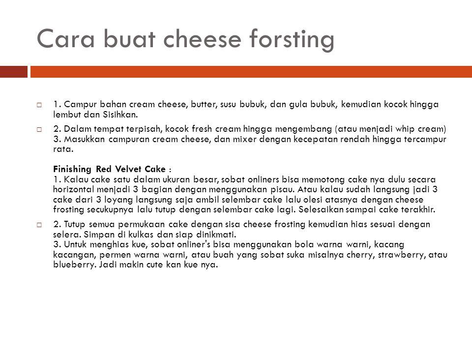Cara buat cheese forsting  1. Campur bahan cream cheese, butter, susu bubuk, dan gula bubuk, kemudian kocok hingga lembut dan Sisihkan.  2. Dalam te