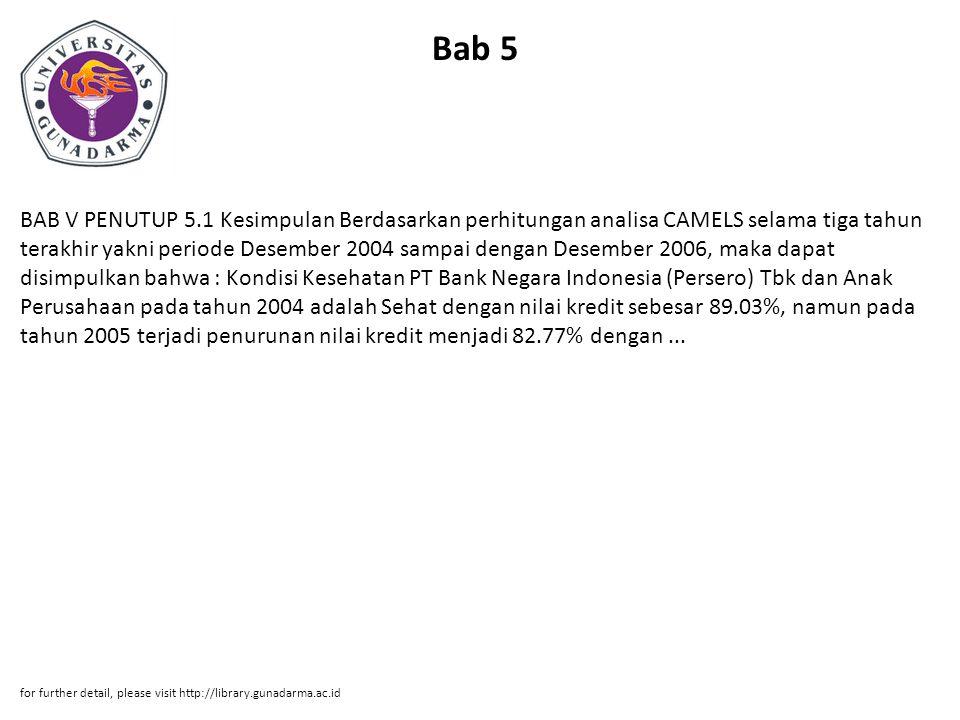 Bab 5 BAB V PENUTUP 5.1 Kesimpulan Berdasarkan perhitungan analisa CAMELS selama tiga tahun terakhir yakni periode Desember 2004 sampai dengan Desember 2006, maka dapat disimpulkan bahwa : Kondisi Kesehatan PT Bank Negara Indonesia (Persero) Tbk dan Anak Perusahaan pada tahun 2004 adalah Sehat dengan nilai kredit sebesar 89.03%, namun pada tahun 2005 terjadi penurunan nilai kredit menjadi 82.77% dengan...