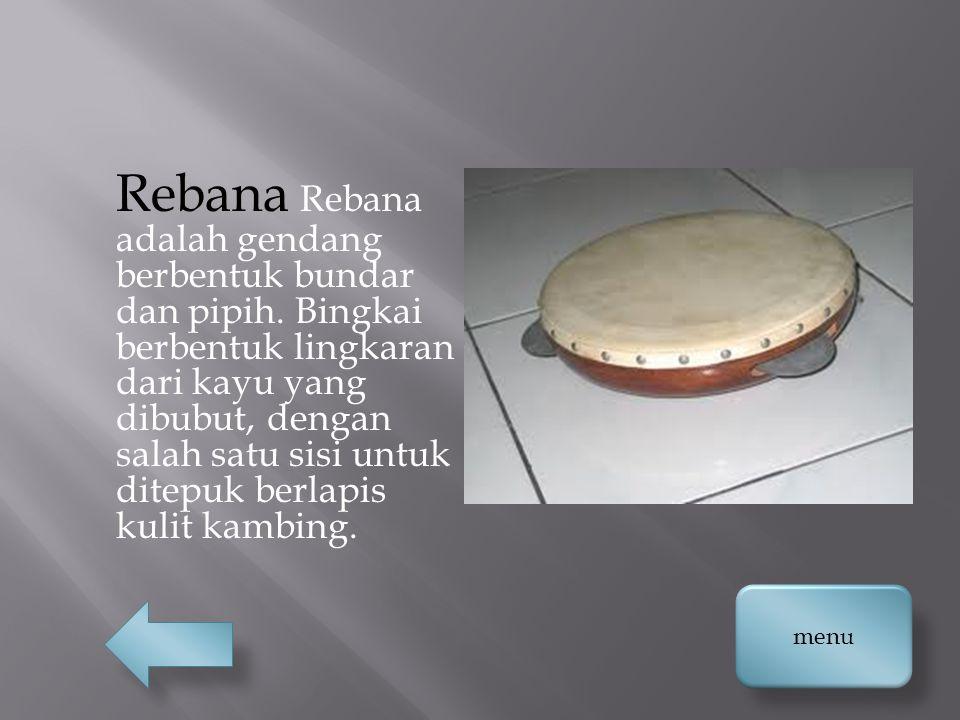 Rebana Rebana adalah gendang berbentuk bundar dan pipih. Bingkai berbentuk lingkaran dari kayu yang dibubut, dengan salah satu sisi untuk ditepuk berl