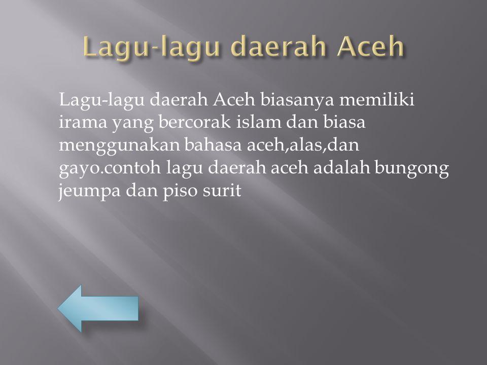 Lagu-lagu daerah Aceh biasanya memiliki irama yang bercorak islam dan biasa menggunakan bahasa aceh,alas,dan gayo.contoh lagu daerah aceh adalah bungong jeumpa dan piso surit