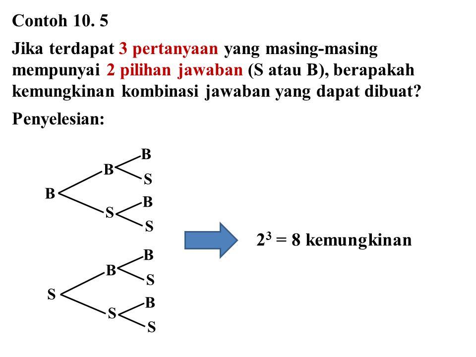 Contoh 10. 5 Jika terdapat 3 pertanyaan yang masing-masing mempunyai 2 pilihan jawaban (S atau B), berapakah kemungkinan kombinasi jawaban yang dapat