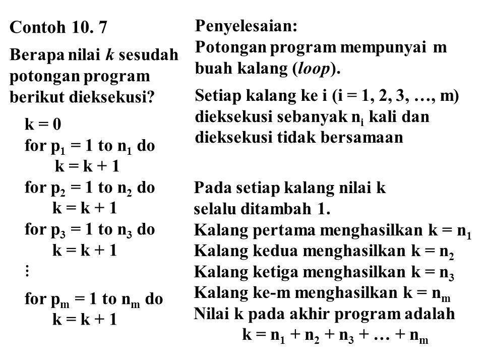 Contoh 10. 7 Berapa nilai k sesudah potongan program berikut dieksekusi? k = 0 for p 1 = 1 to n 1 do k = k + 1 for p 2 = 1 to n 2 do k = k + 1 for p 3