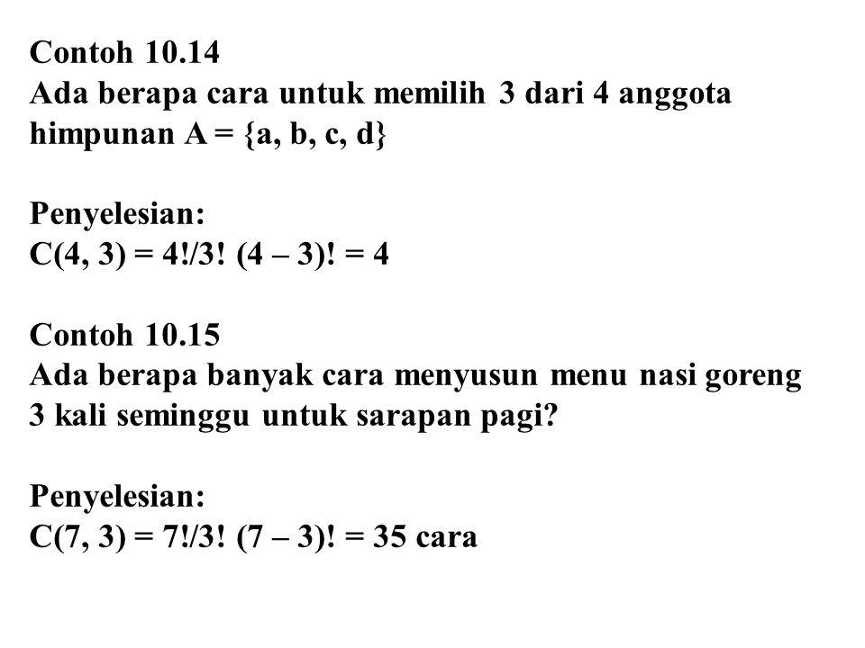 Contoh 10.14 Ada berapa cara untuk memilih 3 dari 4 anggota himpunan A = {a, b, c, d} Penyelesian: C(4, 3) = 4!/3! (4 – 3)! = 4 Contoh 10.15 Ada berap