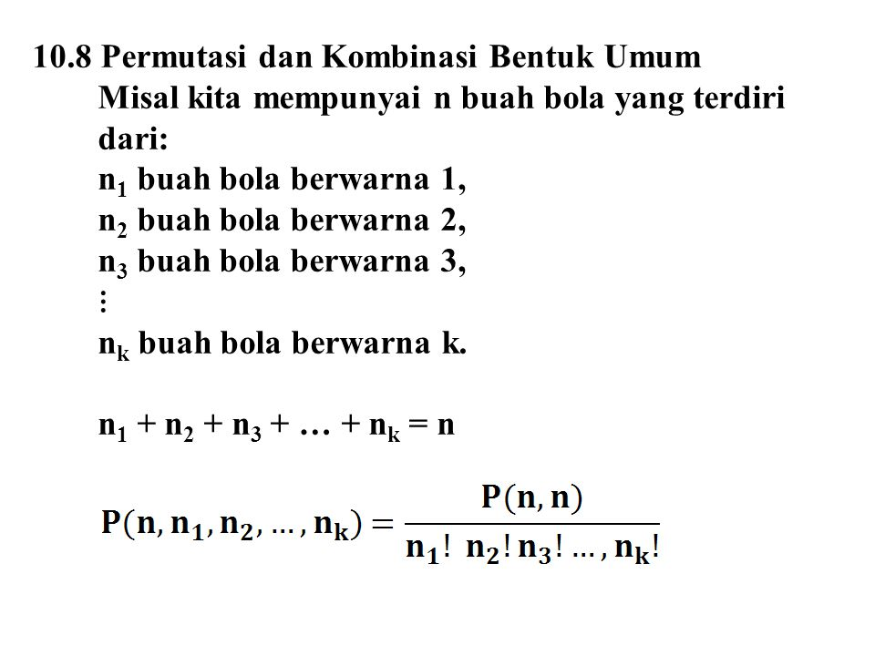 10.8 Permutasi dan Kombinasi Bentuk Umum Misal kita mempunyai n buah bola yang terdiri dari: n 1 buah bola berwarna 1, n 2 buah bola berwarna 2, n 3 b