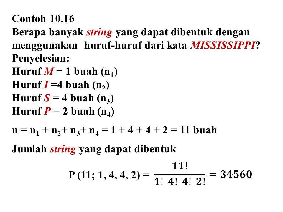 Contoh 10.16 Berapa banyak string yang dapat dibentuk dengan menggunakan huruf-huruf dari kata MISSISSIPPI? Penyelesian: Huruf M = 1 buah (n 1 ) Huruf