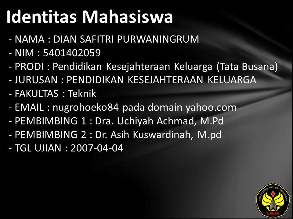 Identitas Mahasiswa - NAMA : DIAN SAFITRI PURWANINGRUM - NIM : 5401402059 - PRODI : Pendidikan Kesejahteraan Keluarga (Tata Busana) - JURUSAN : PENDIDIKAN KESEJAHTERAAN KELUARGA - FAKULTAS : Teknik - EMAIL : nugrohoeko84 pada domain yahoo.com - PEMBIMBING 1 : Dra.