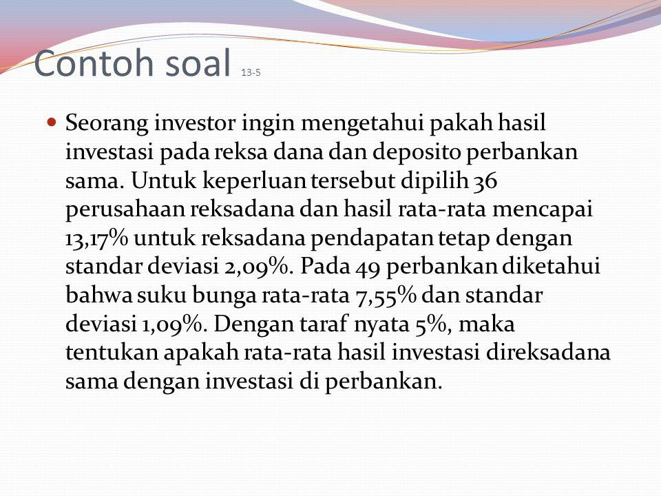 Contoh soal 13-5 Seorang investor ingin mengetahui pakah hasil investasi pada reksa dana dan deposito perbankan sama. Untuk keperluan tersebut dipilih