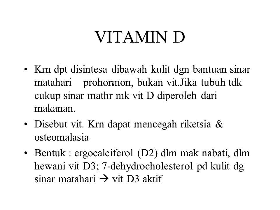 VITAMIN D Krn dpt disintesa dibawah kulit dgn bantuan sinar matahari prohormon, bukan vit.Jika tubuh tdk cukup sinar mathr mk vit D diperoleh dari mak