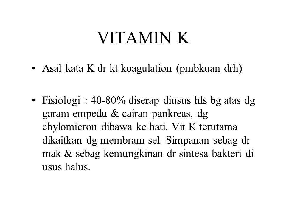 VITAMIN K Asal kata K dr kt koagulation (pmbkuan drh) Fisiologi : 40-80% diserap diusus hls bg atas dg garam empedu & cairan pankreas, dg chylomicron