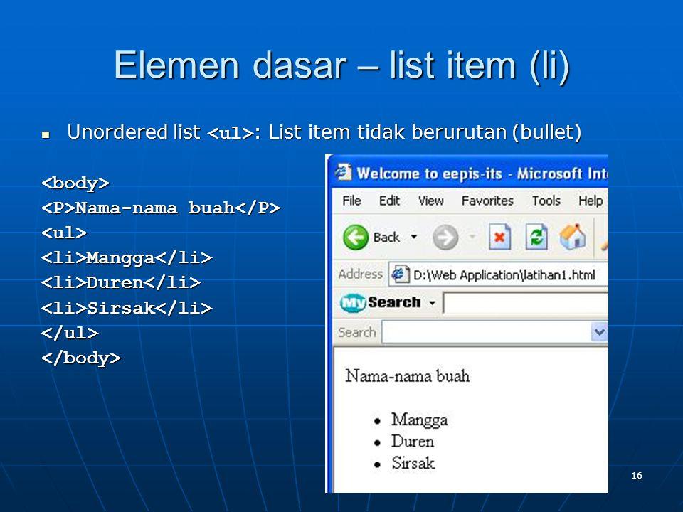 16 Elemen dasar – list item (li) Unordered list : List item tidak berurutan (bullet) Unordered list : List item tidak berurutan (bullet)<body> Nama-nama buah Nama-nama buah <ul><li>Mangga</li><li>Duren</li><li>Sirsak</li></ul></body>