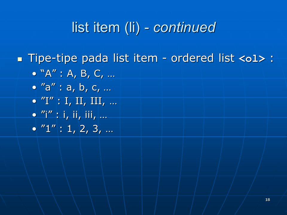 18 list item (li) - continued Tipe-tipe pada list item - ordered list : Tipe-tipe pada list item - ordered list : A : A, B, C, … A : A, B, C, … a : a, b, c, … a : a, b, c, … I : I, II, III, … I : I, II, III, … i : i, ii, iii, … i : i, ii, iii, … 1 : 1, 2, 3, … 1 : 1, 2, 3, …
