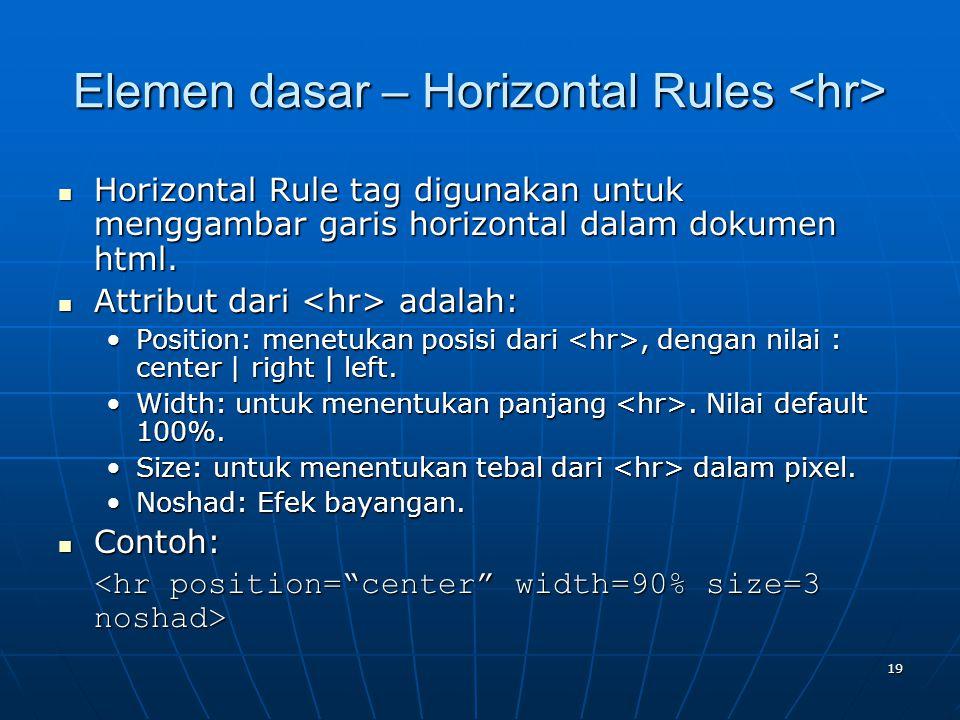 19 Elemen dasar – Horizontal Rules Elemen dasar – Horizontal Rules Horizontal Rule tag digunakan untuk menggambar garis horizontal dalam dokumen html.