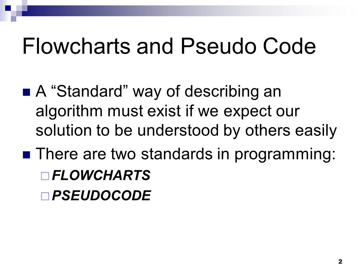 "2 Flowcharts and Pseudo Code A ""Standard"" way of describing an algorithm must exist if we expect our solution to be understood by others easily There"