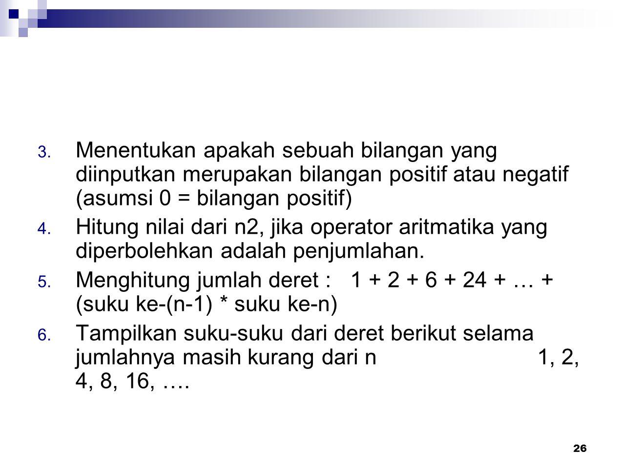 26 3. Menentukan apakah sebuah bilangan yang diinputkan merupakan bilangan positif atau negatif (asumsi 0 = bilangan positif) 4. Hitung nilai dari n2,