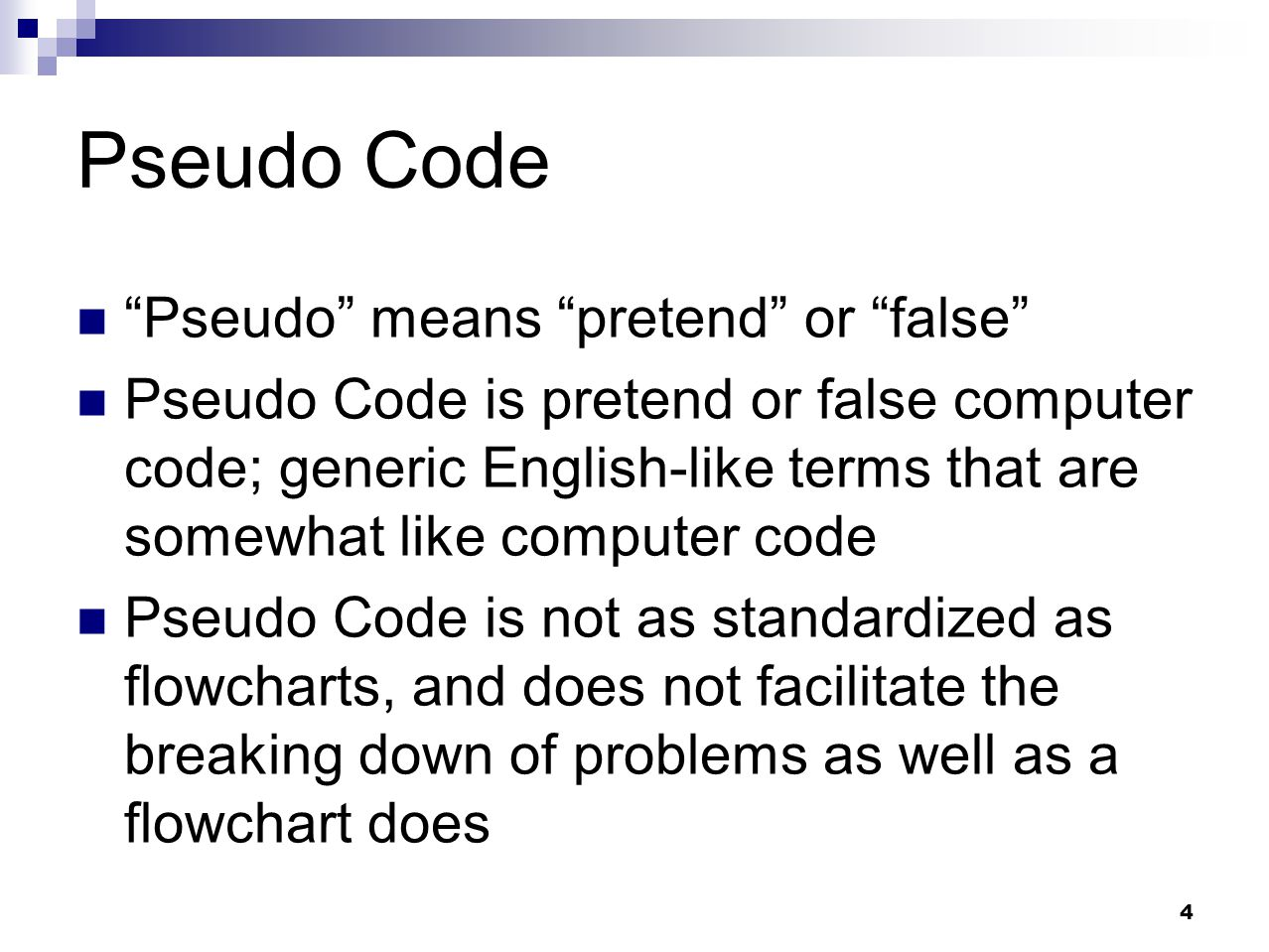 "4 Pseudo Code ""Pseudo"" means ""pretend"" or ""false"" Pseudo Code is pretend or false computer code; generic English-like terms that are somewhat like com"