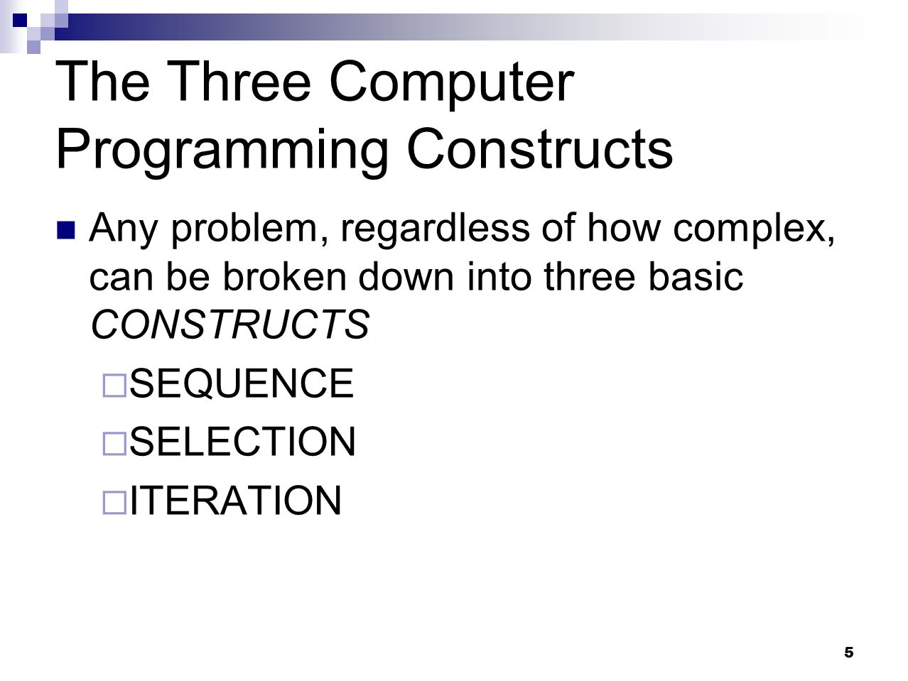 5 The Three Computer Programming Constructs Any problem, regardless of how complex, can be broken down into three basic CONSTRUCTS  SEQUENCE  SELECT