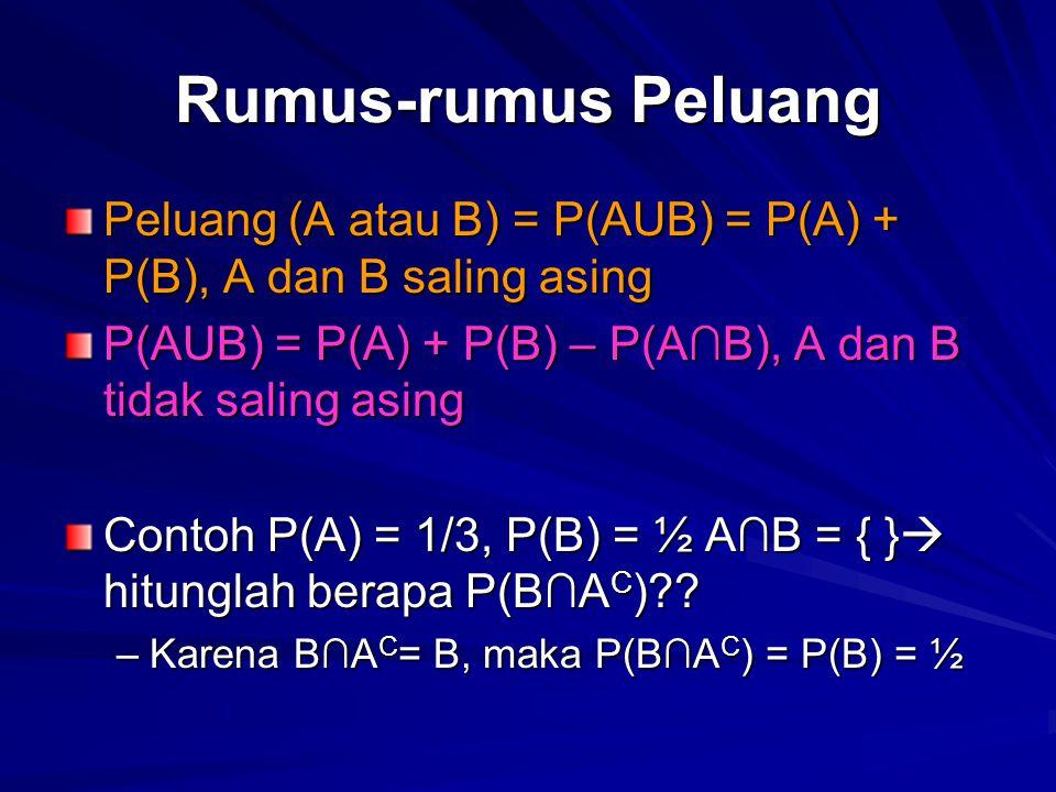 Rumus-rumus Peluang Peluang (A atau B) = P(AUB) = P(A) + P(B), A dan B saling asing P(AUB) = P(A) + P(B) – P(A∩B), A dan B tidak saling asing Contoh P(A) = 1/3, P(B) = ½ A∩B = { }  hitunglah berapa P(B∩A C )?.