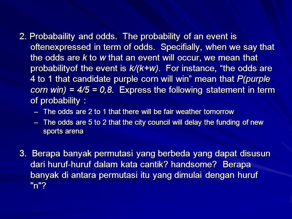 2. Probabaility and odds. The probability of an event is oftenexpressed in term of odds. Specifially, when we say that the odds are k to w that an eve