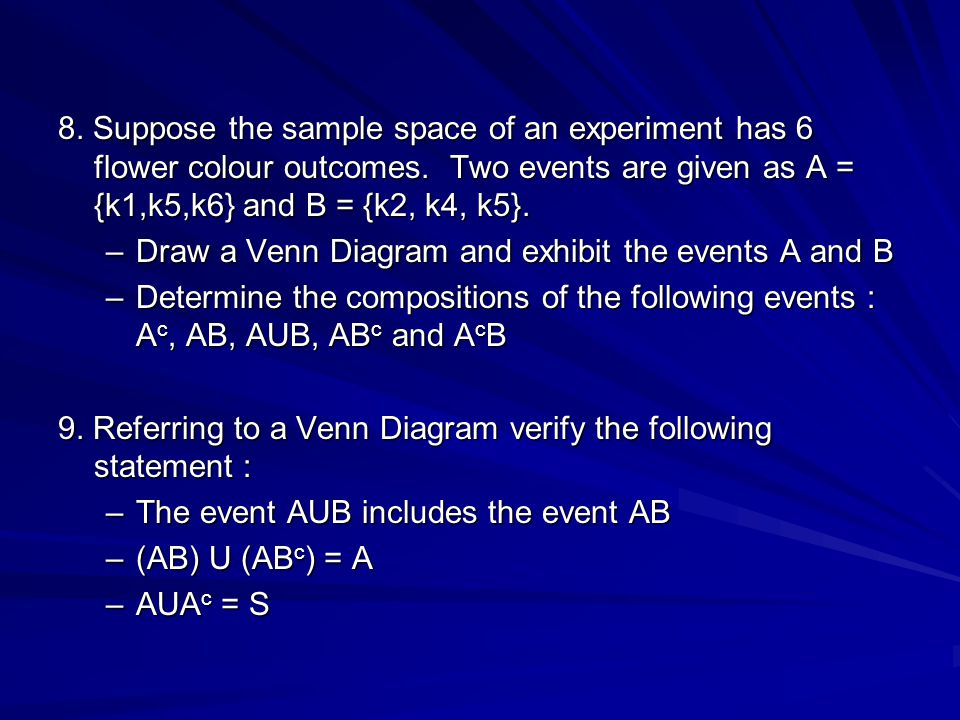 8. Suppose the sample space of an experiment has 6 flower colour outcomes. Two events are given as A = {k1,k5,k6} and B = {k2, k4, k5}. –Draw a Venn D
