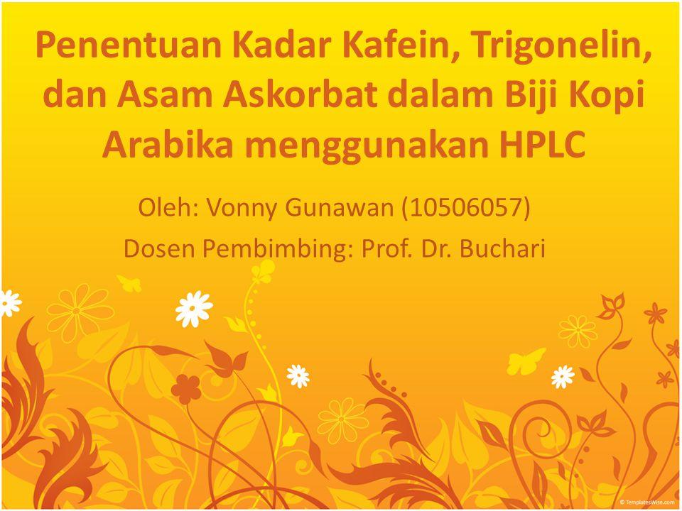 Penentuan Kadar Kafein, Trigonelin, dan Asam Askorbat dalam Biji Kopi Arabika menggunakan HPLC Oleh: Vonny Gunawan (10506057) Dosen Pembimbing: Prof.