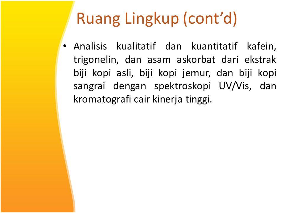 Ruang Lingkup (cont'd) Analisis kualitatif dan kuantitatif kafein, trigonelin, dan asam askorbat dari ekstrak biji kopi asli, biji kopi jemur, dan bij