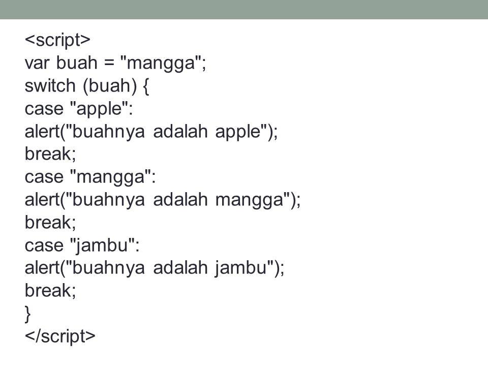 var buah = mangga ; switch (buah) { case apple : alert( buahnya adalah apple ); break; case mangga : alert( buahnya adalah mangga ); break; case jambu : alert( buahnya adalah jambu ); break; }