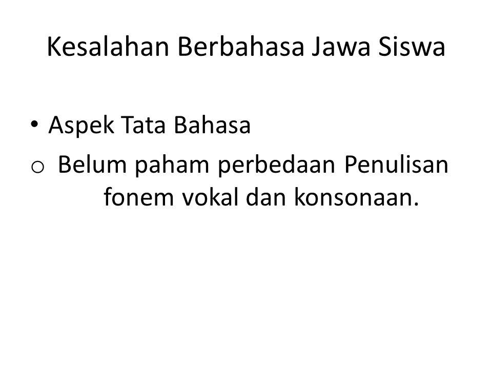 Kesalahan Berbahasa Jawa Siswa Aspek Tata Bahasa o Belum paham perbedaan Penulisan fonem vokal dan konsonaan.