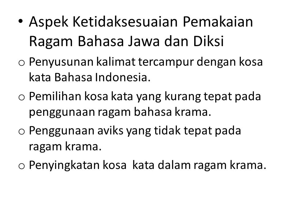 Aspek Ketidaksesuaian Pemakaian Ragam Bahasa Jawa dan Diksi o Penyusunan kalimat tercampur dengan kosa kata Bahasa Indonesia. o Pemilihan kosa kata ya