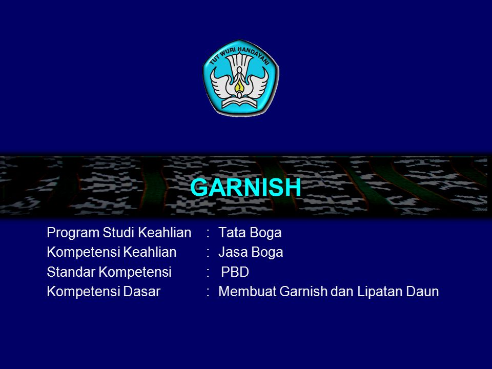 GARNISH Program Studi Keahlian: Tata Boga Kompetensi Keahlian: Jasa Boga Standar Kompetensi: PBD Kompetensi Dasar:Membuat Garnish dan Lipatan Daun