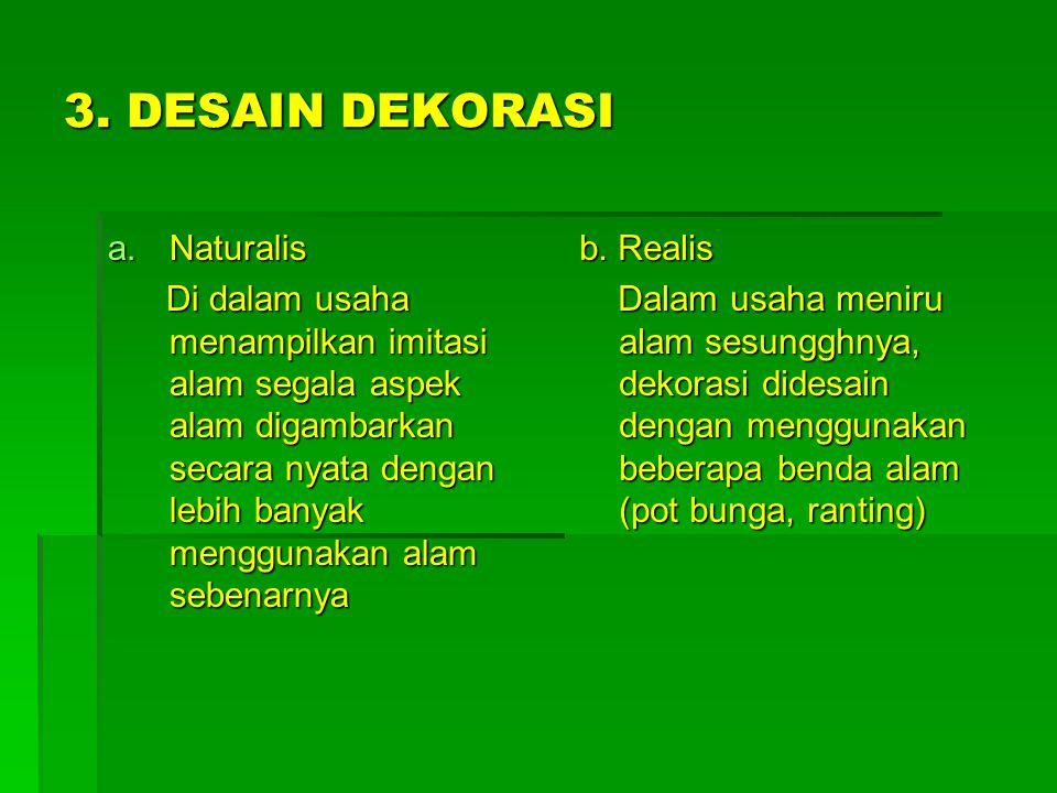 3. DESAIN DEKORASI a.Naturalis Di dalam usaha menampilkan imitasi alam segala aspek alam digambarkan secara nyata dengan lebih banyak menggunakan alam