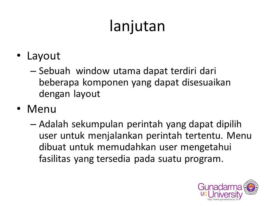 lanjutan Layout – Sebuah window utama dapat terdiri dari beberapa komponen yang dapat disesuaikan dengan layout Menu – Adalah sekumpulan perintah yang