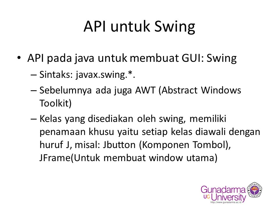 Window Utama Contoh pembuatan Window utama: //import java.awt.*; //import java.awt.event.*; import javax.swing.*; public class Mycontainer{ public static void main (String[] args) { /* mengeset dekorasi windows */ //mengeset dekorasi windows (theme) //jika ditutp akan tampil seperti default JFrame.setDefaultLookAndFeelDecorated(true); //Parameter Title utk mengeset label container JFrame container = new JFrame( Window Utama ); //menentukan operasi yang dilakukan saat window utama di-close container.setDefaultCloseOperation(JFrame.EXIT_ON_CLOSE); container.setSize(300,100);//untuk menentukan ukuran windows container.setLocation(200,200);//menentukan posisi window utama thd layar container.setVisible(true);// Untuk mengeset Visibility window utama }