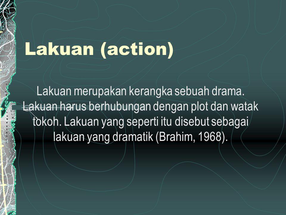 Lakuan (action) Lakuan merupakan kerangka sebuah drama. Lakuan harus berhubungan dengan plot dan watak tokoh. Lakuan yang seperti itu disebut sebagai