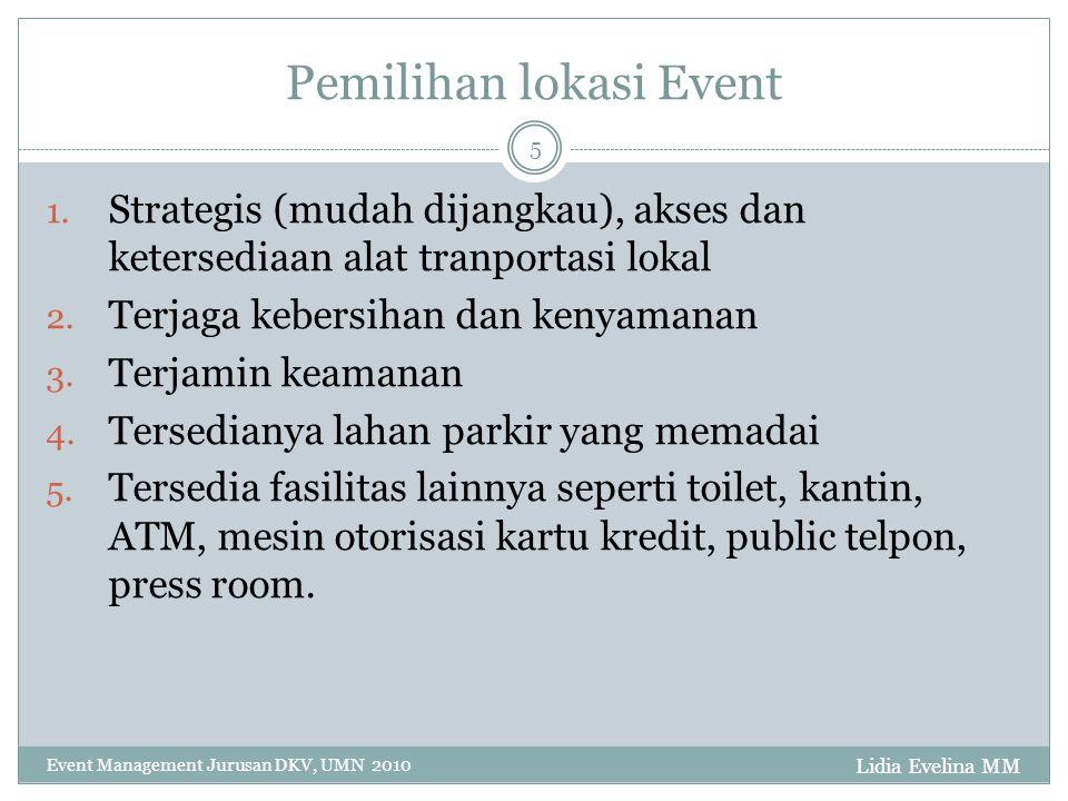 Lidia Evelina MM Event Management Jurusan DKV, UMN 2010 5 Pemilihan lokasi Event 1. Strategis (mudah dijangkau), akses dan ketersediaan alat tranporta