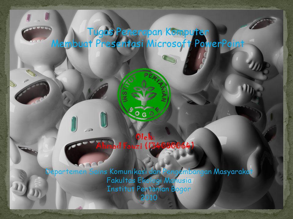 Oleh: Ahmad Fauzi (I34080064) Tugas Penerapan Komputer Membuat Presentasi Microsoft PowerPoint Departemen Sains Komunikasi dan Pengembangan Masyarakat Fakultas Ekologi Manusia Institut Pertanian Bogor 2010