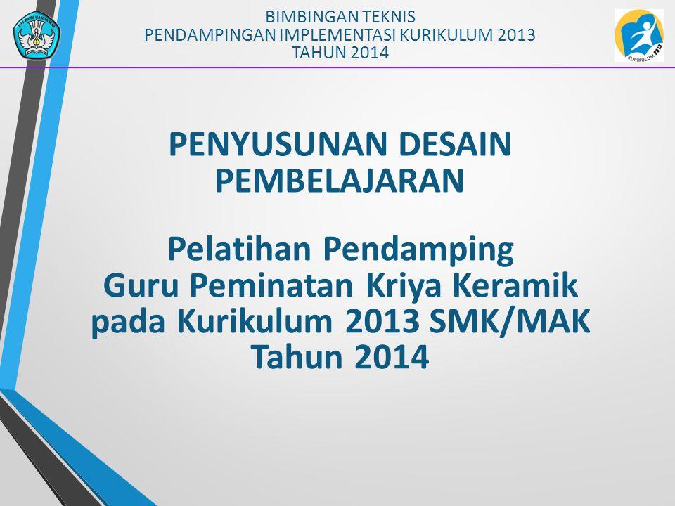 PENYUSUNAN DESAIN PEMBELAJARAN BIMBINGAN TEKNIS PENDAMPINGAN IMPLEMENTASI KURIKULUM 2013 TAHUN 2014 Pelatihan Pendamping Guru Peminatan Kriya Keramik