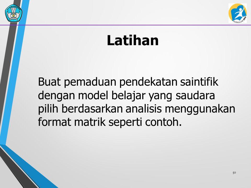 Latihan Buat pemaduan pendekatan saintifik dengan model belajar yang saudara pilih berdasarkan analisis menggunakan format matrik seperti contoh. 50