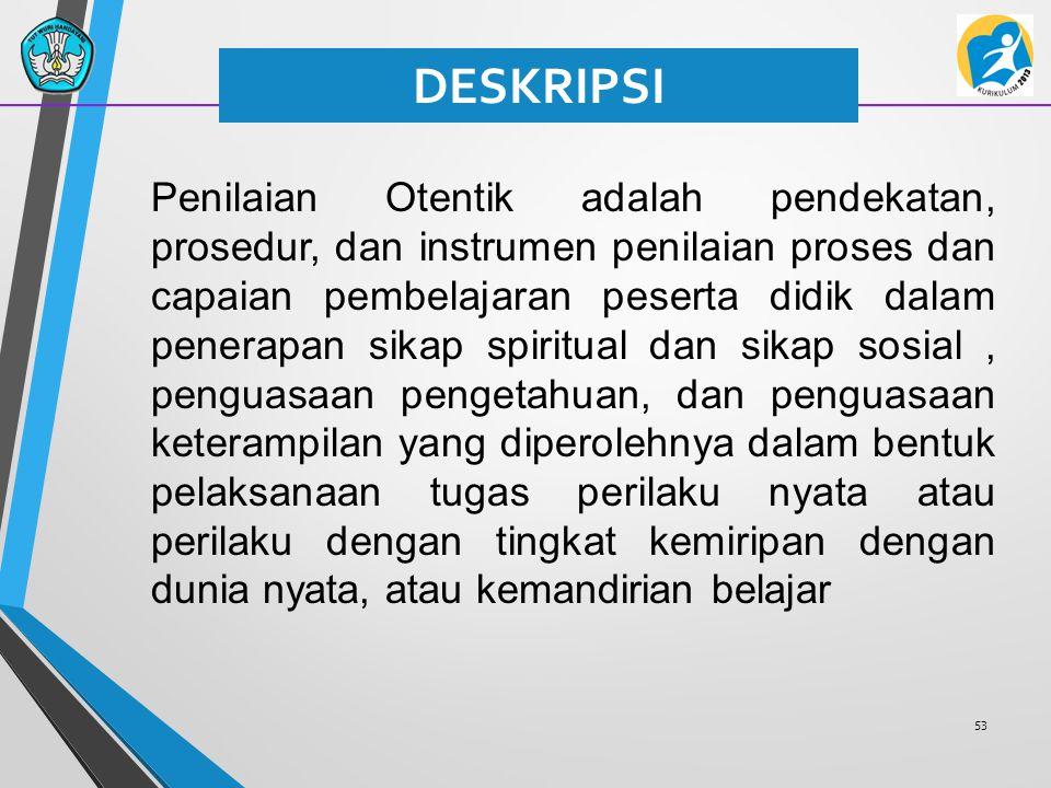 53 DESKRIPSI Penilaian Otentik adalah pendekatan, prosedur, dan instrumen penilaian proses dan capaian pembelajaran peserta didik dalam penerapan sika