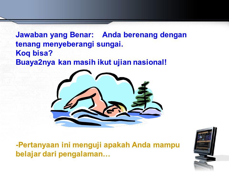 Jawaban yang Benar: Anda berenang dengan tenang menyeberangi sungai. Koq bisa? Buaya2nya kan masih ikut ujian nasional! -Pertanyaan ini menguji apakah