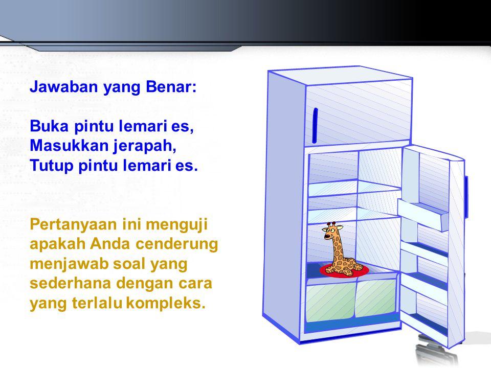 Jawaban yang Benar: Buka pintu lemari es, Masukkan jerapah, Tutup pintu lemari es. Pertanyaan ini menguji apakah Anda cenderung menjawab soal yang sed