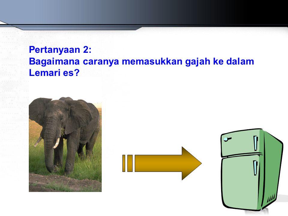 Pertanyaan 2: Bagaimana caranya memasukkan gajah ke dalam Lemari es?