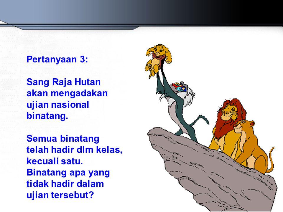 Pertanyaan 3: Sang Raja Hutan akan mengadakan ujian nasional binatang. Semua binatang telah hadir dlm kelas, kecuali satu. Binatang apa yang tidak had